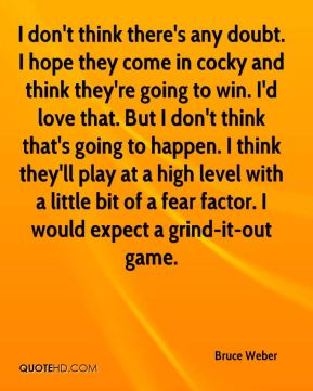 Bruce Weber - I don't think there's any doubt. I hope they come in cocky and think they're going to win. I'd love that. But I don't think that's going to happen. I think they'll play at a high level with a little bit of a fear factor. I would expect a grind-it-out game.