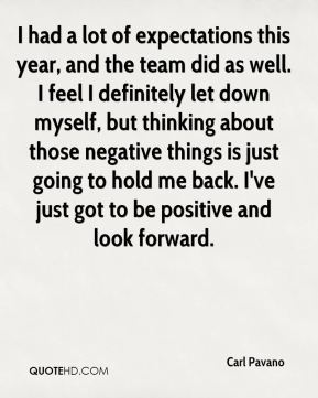 Carl Pavano - I had a lot of expectations this year, and the team did as well. I feel I definitely let down myself, but thinking about those negative things is just going to hold me back. I've just got to be positive and look forward.