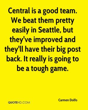 Carmen Dolfo - Central is a good team. We beat them pretty easily in Seattle, but they've improved and they'll have their big post back. It really is going to be a tough game.