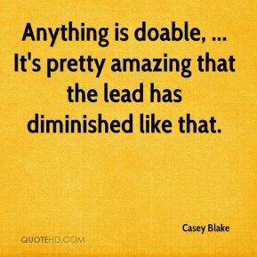 Casey Blake - Anything is doable, ... It's pretty amazing that the lead has diminished like that.