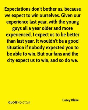 Expectations don't bother us, because we expect to win ourselves. Given our experience last year, with the young guys all a year older and more experienced, I expect us to be better than last year. It wouldn't be a good situation if nobody expected you to be able to win. But our fans and the city expect us to win, and so do we.