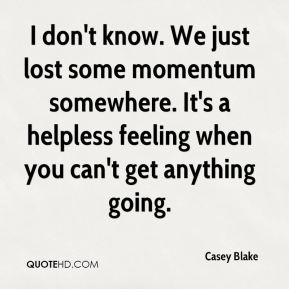 I don't know. We just lost some momentum somewhere. It's a helpless feeling when you can't get anything going.