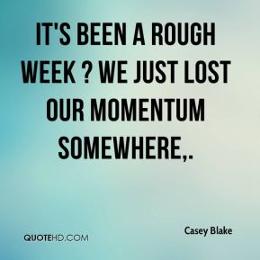It's been a rough week ? we just lost our momentum somewhere.
