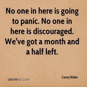 No one in here is going to panic. No one in here is discouraged. We've got a month and a half left.