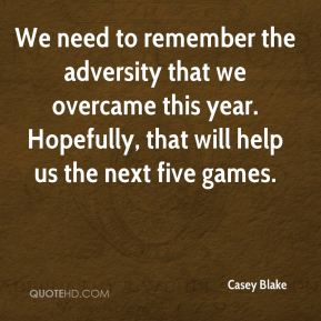 Casey Blake - We need to remember the adversity that we overcame this year. Hopefully, that will help us the next five games.