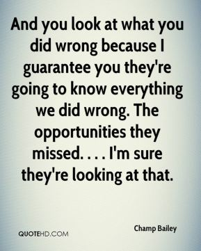 And you look at what you did wrong because I guarantee you they're going to know everything we did wrong. The opportunities they missed. . . . I'm sure they're looking at that.