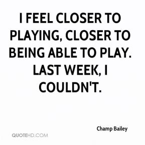 I feel closer to playing, closer to being able to play. Last week, I couldn't.