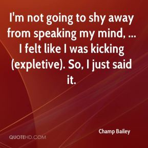I'm not going to shy away from speaking my mind, ... I felt like I was kicking (expletive). So, I just said it.