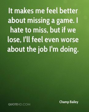 It makes me feel better about missing a game. I hate to miss, but if we lose, I'll feel even worse about the job I'm doing.