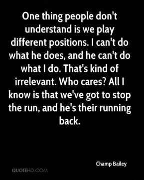One thing people don't understand is we play different positions. I can't do what he does, and he can't do what I do. That's kind of irrelevant. Who cares? All I know is that we've got to stop the run, and he's their running back.