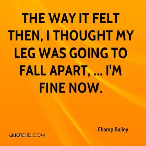 The way it felt then, I thought my leg was going to fall apart, ... I'm fine now.