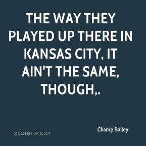 The way they played up there in Kansas City, it ain't the same, though.