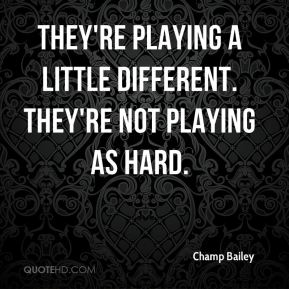 They're playing a little different. They're not playing as hard.