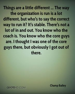 Things are a little different ... The way the organization is run is a lot different, but who's to say the correct way to run it? It's stable. There's not a lot of in and out. You know who the coach is. You know who the core guys are. I thought I was one of the core guys there, but obviously I got out of there.