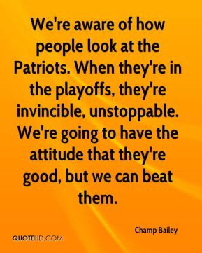 Champ Bailey - We're aware of how people look at the Patriots. When they're in the playoffs, they're invincible, unstoppable. We're going to have the attitude that they're good, but we can beat them.