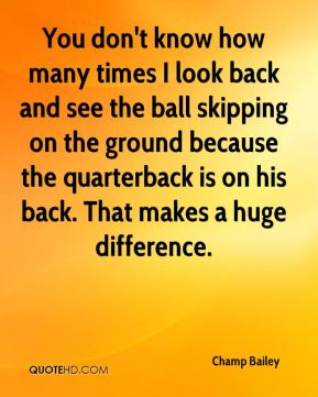 You don't know how many times I look back and see the ball skipping on the ground because the quarterback is on his back. That makes a huge difference.