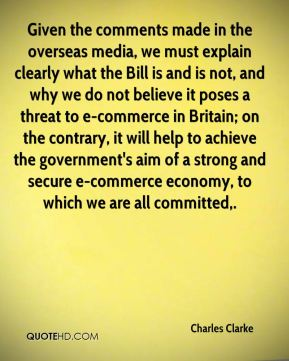 Charles Clarke - Given the comments made in the overseas media, we must explain clearly what the Bill is and is not, and why we do not believe it poses a threat to e-commerce in Britain; on the contrary, it will help to achieve the government's aim of a strong and secure e-commerce economy, to which we are all committed.