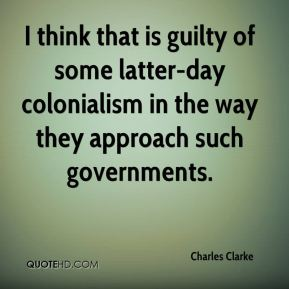 Charles Clarke - I think that is guilty of some latter-day colonialism in the way they approach such governments.