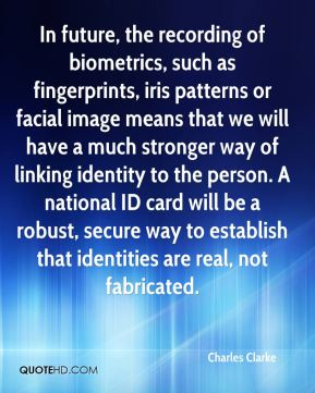 Charles Clarke - In future, the recording of biometrics, such as fingerprints, iris patterns or facial image means that we will have a much stronger way of linking identity to the person. A national ID card will be a robust, secure way to establish that identities are real, not fabricated.