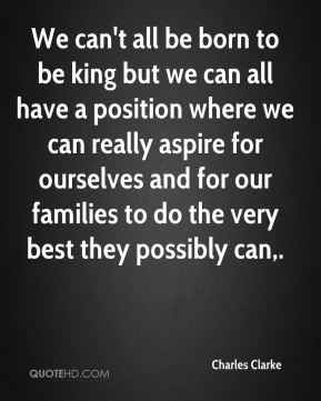 We can't all be born to be king but we can all have a position where we can really aspire for ourselves and for our families to do the very best they possibly can.