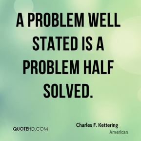 A problem well stated is a problem half solved.