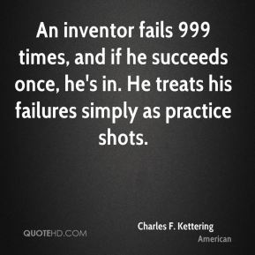 An inventor fails 999 times, and if he succeeds once, he's in. He treats his failures simply as practice shots.