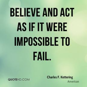Charles F. Kettering - Believe and act as if it were impossible to fail.