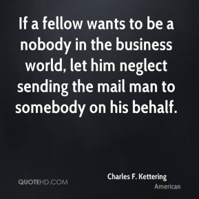 Charles F. Kettering - If a fellow wants to be a nobody in the business world, let him neglect sending the mail man to somebody on his behalf.