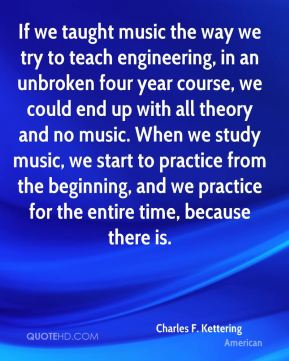 If we taught music the way we try to teach engineering, in an unbroken four year course, we could end up with all theory and no music. When we study music, we start to practice from the beginning, and we practice for the entire time, because there is.
