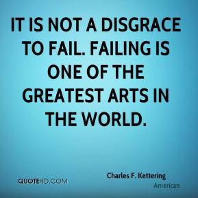 Charles F. Kettering - It is not a disgrace to fail. Failing is one of the greatest arts in the world.