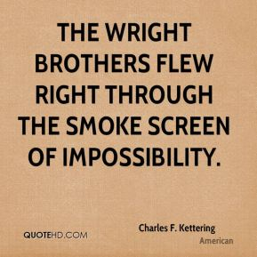 Charles F. Kettering - The Wright brothers flew right through the smoke screen of impossibility.