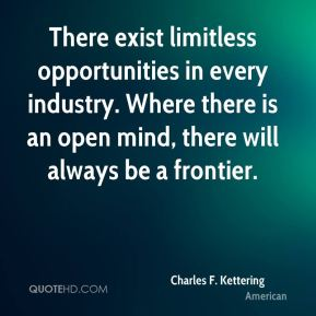 There exist limitless opportunities in every industry. Where there is an open mind, there will always be a frontier.