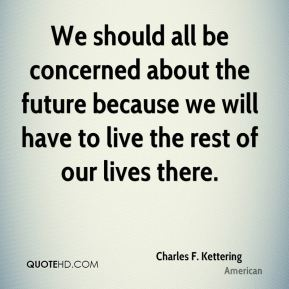 We should all be concerned about the future because we will have to live the rest of our lives there.