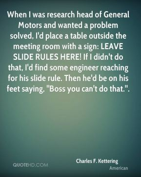 Charles F. Kettering - When I was research head of General Motors and wanted a problem solved, I'd place a table outside the meeting room with a sign: LEAVE SLIDE RULES HERE! If I didn't do that, I'd find some engineer reaching for his slide rule. Then he'd be on his feet saying, ''Boss you can't do that.''.