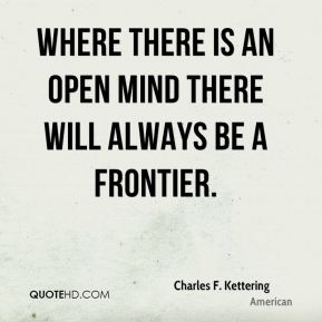 Where there is an open mind there will always be a frontier.
