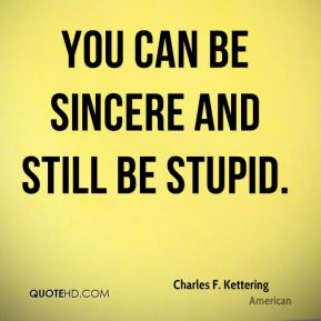 You can be sincere and still be stupid.