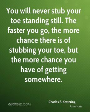 You will never stub your toe standing still. The faster you go, the more chance there is of stubbing your toe, but the more chance you have of getting somewhere.