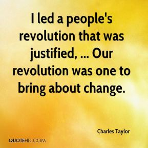I led a people's revolution that was justified, ... Our revolution was one to bring about change.
