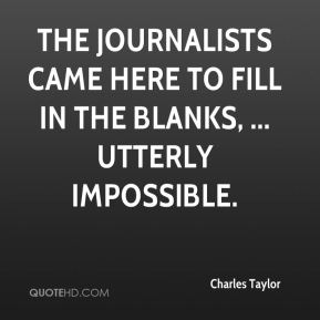 Charles Taylor - The journalists came here to fill in the blanks, ... utterly impossible.