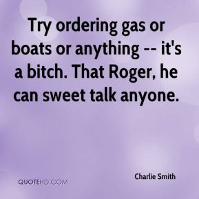 Charlie Smith - Try ordering gas or boats or anything -- it's a bitch. That Roger, he can sweet talk anyone.