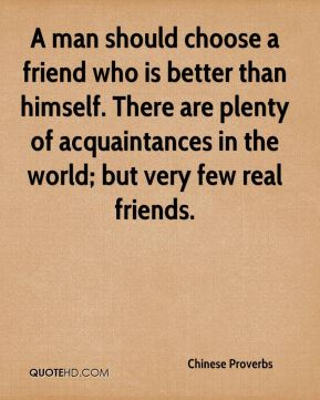 Chinese Proverbs - A man should choose a friend who is better than himself. There are plenty of acquaintances in the world; but very few real friends.