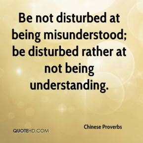 Chinese Proverbs - Be not disturbed at being misunderstood; be disturbed rather at not being understanding.