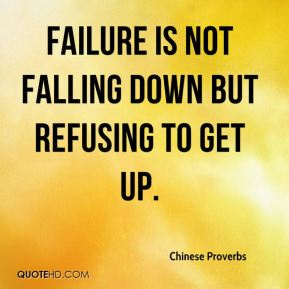 Failure is not falling down but refusing to get up.