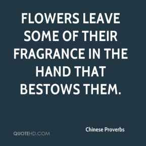 Chinese Proverbs - Flowers leave some of their fragrance in the hand that bestows them.