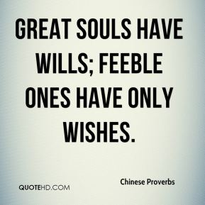 Chinese Proverbs - Great souls have wills; feeble ones have only wishes.