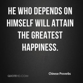 Chinese Proverbs - He who depends on himself will attain the greatest happiness.