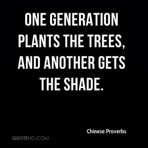 Chinese Proverbs - One generation plants the trees, and another gets the shade.