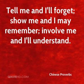 Chinese Proverbs - Tell me and I'll forget; show me and I may remember; involve me and I'll understand.