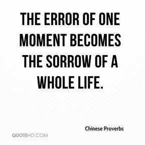 Chinese Proverbs - The error of one moment becomes the sorrow of a whole life.