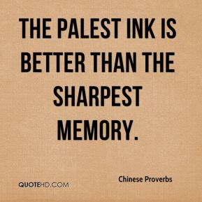 Chinese Proverbs - The palest ink is better than the sharpest memory.